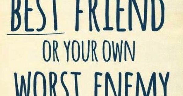 You Can Be Your Own Best Friend Or Your Own Worst Enemy