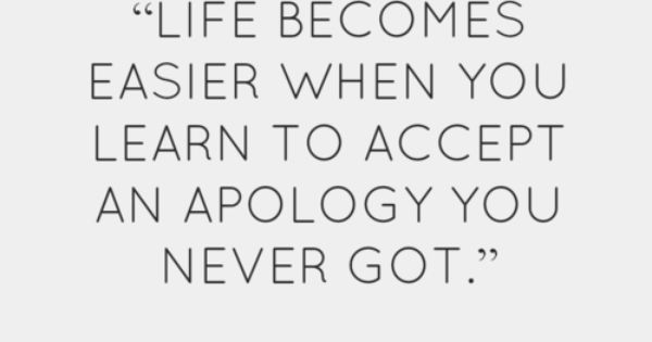 Life becomes easier when you learn to accept an apology you never