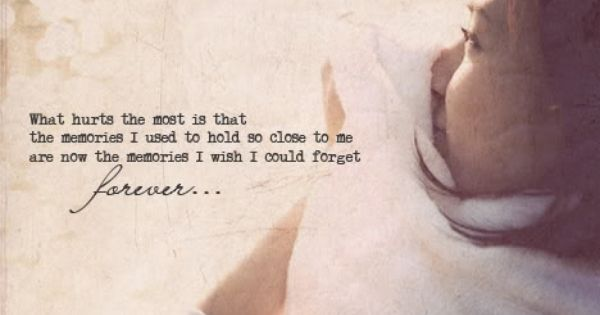 """""""What hurts the most is that the memories I used to hold"""