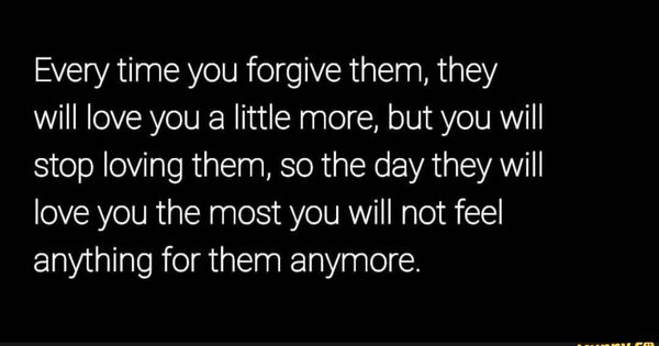 Every Time You Forgive Them They Will Love You A Little More But You Will Stop Loving Them So The Day They Will Love You The Most You Will Not Feel Anything