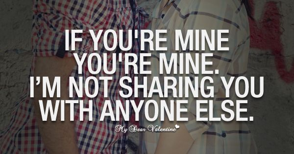 If You're Mine You're Mine. I'm Not Sharing You With