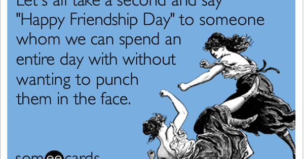 Let S All Take A Second And Say Happy Friendship Day To Someone Whom We Can Spend An Entire Day With Without Wanting To Punch Them In The Face Funny Friendship Day Images Friendship Day Images Friendship Day Quotes