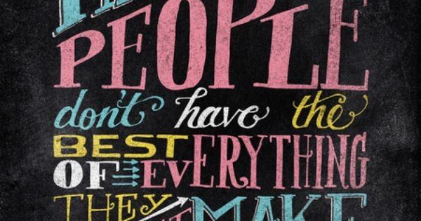 The happiest people don't have the best of everything. They just make