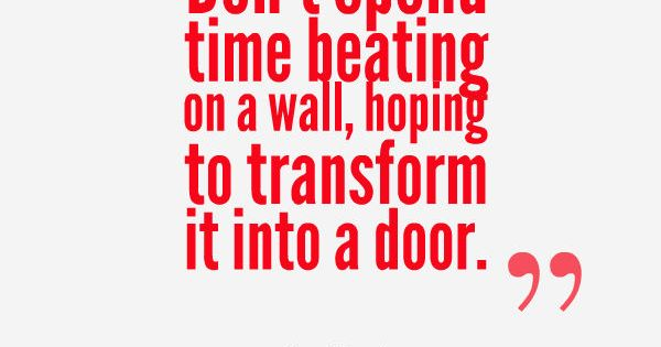"""""""Don't spend time beating on a wall, hoping to transform it into"""