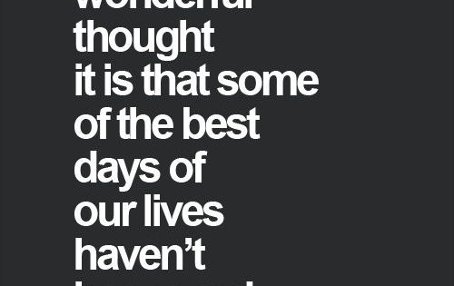 """what a wonderful thought it is that some of the best days"