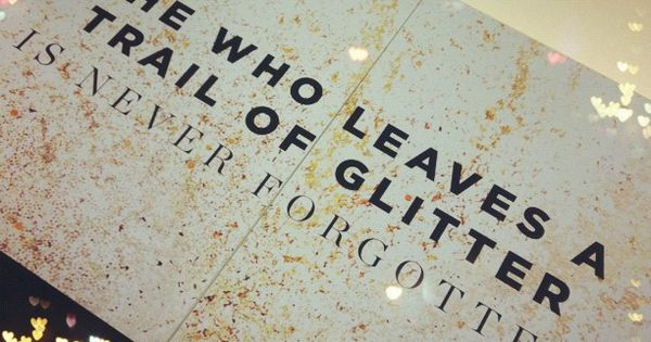 """She who leaves a trail of glitter is never forgotten."" -- My"
