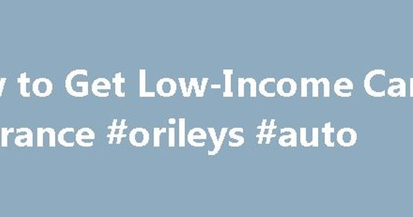 How To Get Low Income Car Insurance Orileys Auto Http Nef2 Com