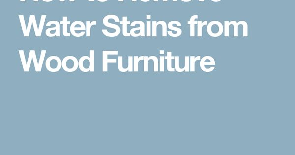 How To Remove Water Stains From Wood Furniture Repairs Pinterest Water Stains And Wood