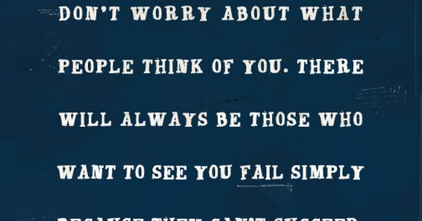 Don't Worry About What People Think Of You. There Will