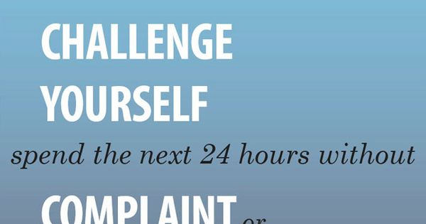 Challenge yourself! Spend the next 24 hours without complaint, critism or speaking