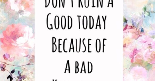 don't ruin a good today because of a bad day yesterday. quotes.
