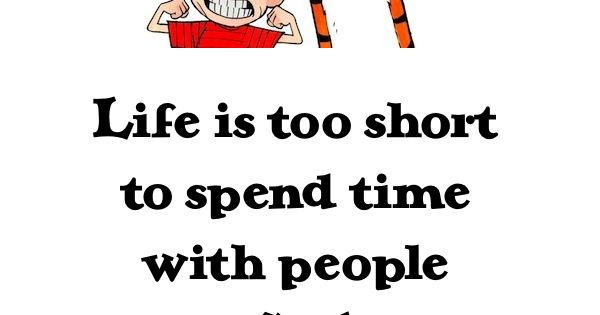 Life is too short.... so true