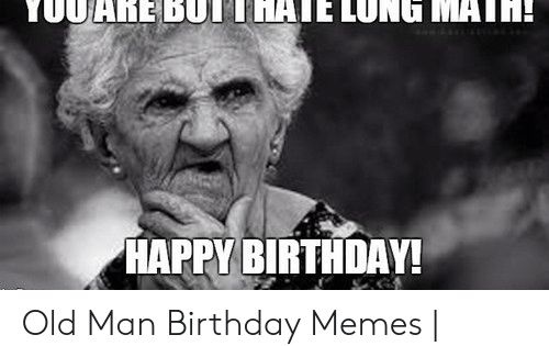 Download Happy Birthday Old Man Meme Png Gif Base Old Man Birthday Old Man Birthday Meme Old Man Funny