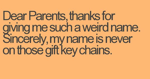 LOL! I don't think my name is weird but the only name