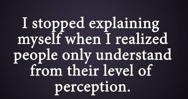 I stopped explaining myself when I realized people only understand form their