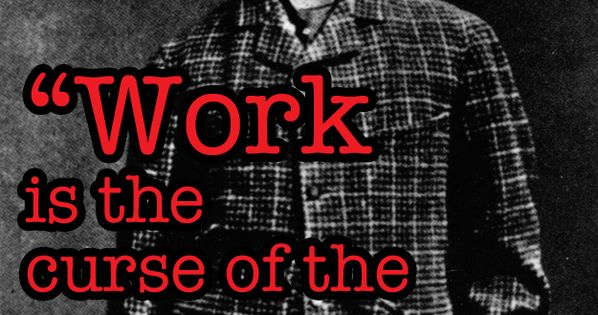 Work is the curse of the drinking class - Oscar Wilde