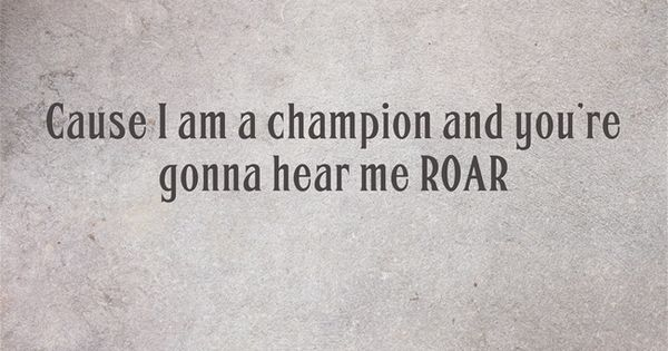 """Roar by Katy Perry. Lyrics: """"Cause I am a champion and you ..."""