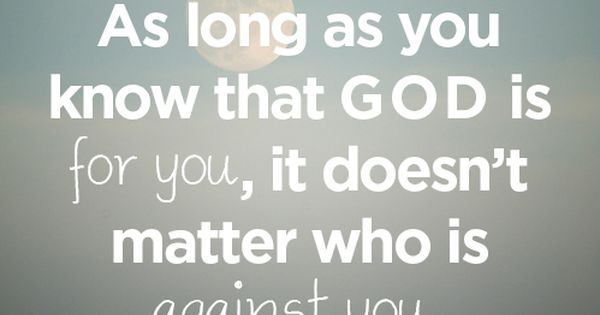 As long as you know that God is for you, it doesn't