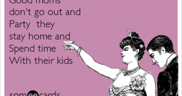 Good Moms Don T Go Out And Party They Stay Home And Spend Time With Their Kids Mom Quotes Quotes For Kids Weird Words