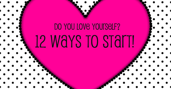 Loving others starts with loving yourself! 12 ways to help you learn