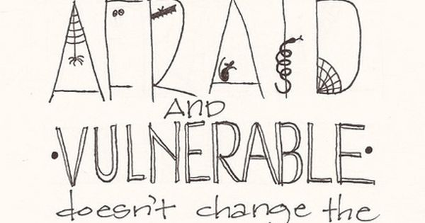"""Just because I feel afraid and vulnerable doesn't change the fact that"