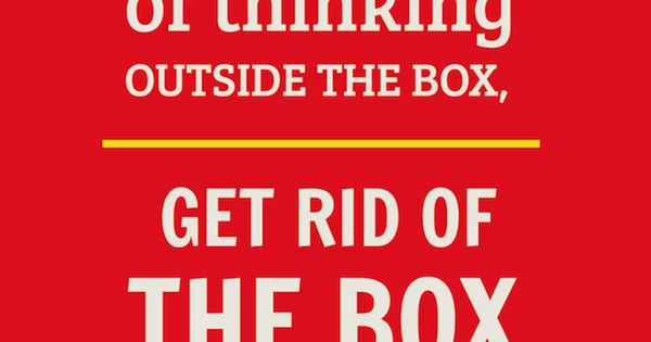 -Deepak Chopra. instead of thinking outside the box... get rid of the