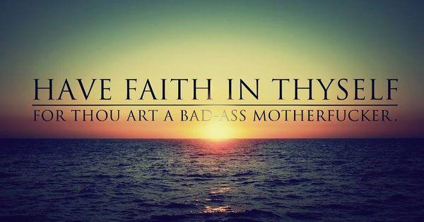 Have faith in thyself for thou art a badass motherf*cker ...