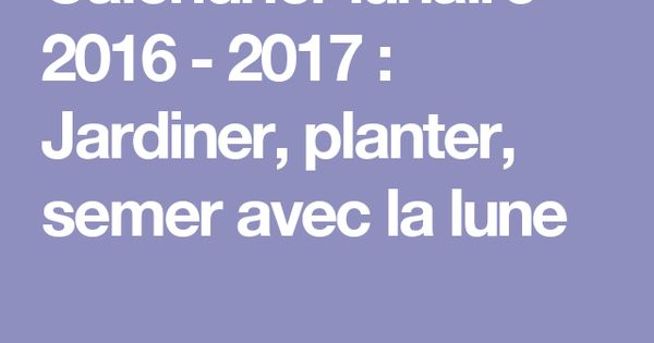 calendrier lunaire 2016 2017 jardiner planter semer avec la lune jardin pinterest. Black Bedroom Furniture Sets. Home Design Ideas