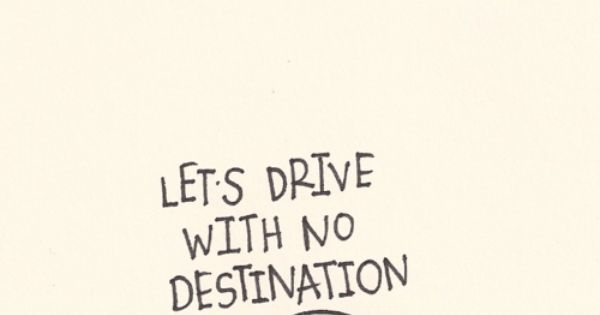 Let's drive with no destination. A good road trip quote!
