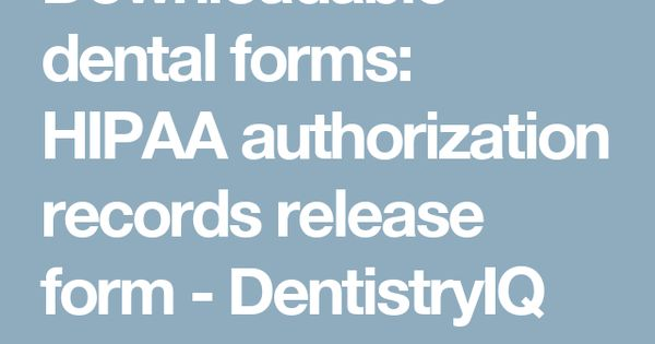 Downloadable dental forms HIPAA authorization records release - dental release form