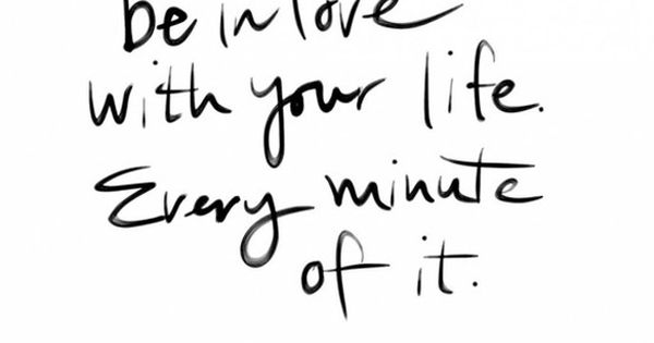 Be in love with your life. every minute of it. - Jack