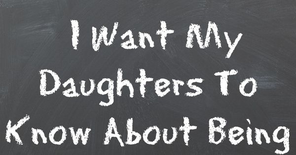 Things Want My Daughters Know Quotes: 15 Things I Want My Daughters To Know About Being A Good