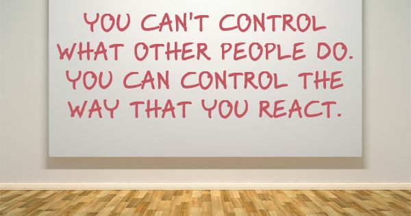 You Can't Control What Other People DO. You CAN Control