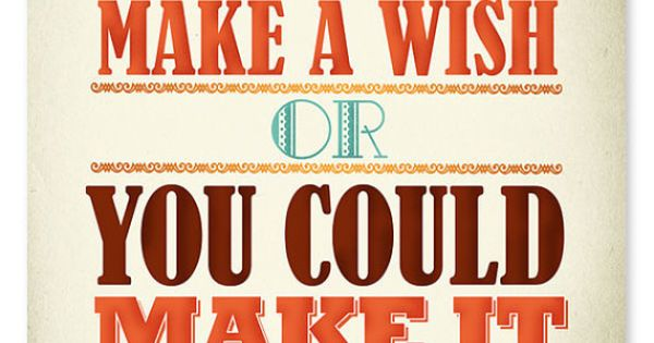 """You could make a wish or you could make it happen."" •"