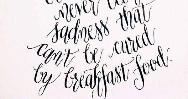 There has never been a sadness that can't be cured by breakfast