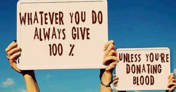 Whatever you do always give 100%, unless you're donating blood. True Story!