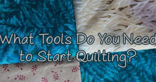 What Tools Do You Need To Start Quilting Start Quilting Quilts Quilters