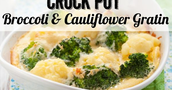 Crock Pot Broccoli & Cauliflower Gratin | Recipe | Cauliflower gratin ...