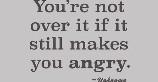 You're Not Over It If It Still Makes You Angry.