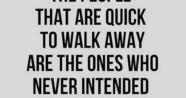 The people that are quick to walk away are the ones who