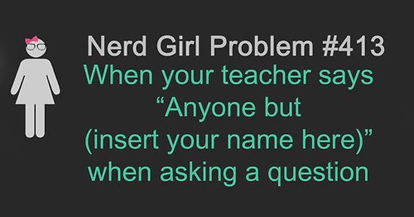 Yep! Nerd girl problem... had this happen in several different college courses...