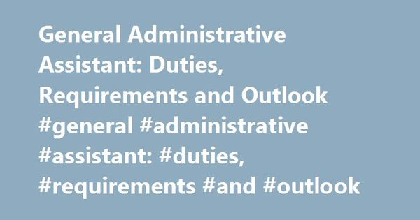 General Administrative Assistant Duties, Requirements and Outlook - administrative assistant duties