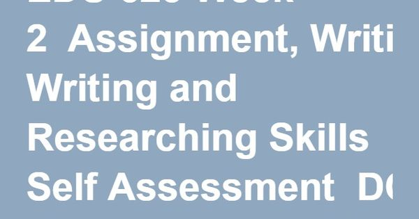 EDU 623 Week 2 Assignment, Writing and Researching Skills Self - self assessment