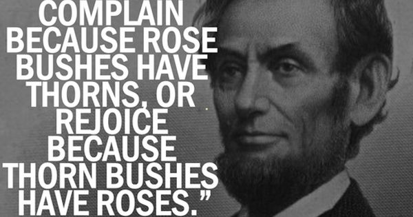 thinking positively, Abraham Lincoln: We can complain because rose bushes have thorns,