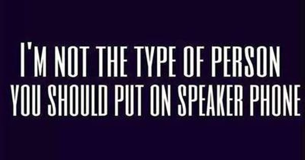 i m not the type of person you should put on speaker phone
