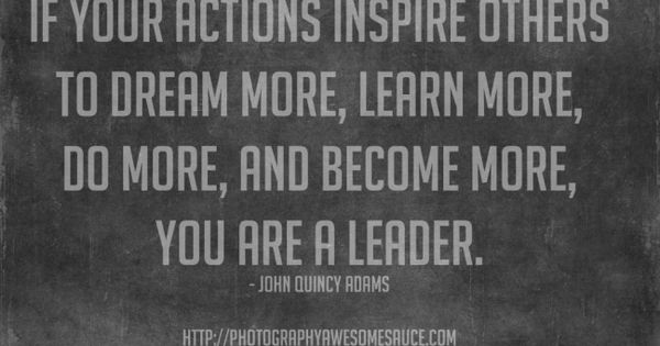 If your actions inspire others to dream more, learn more, do more,