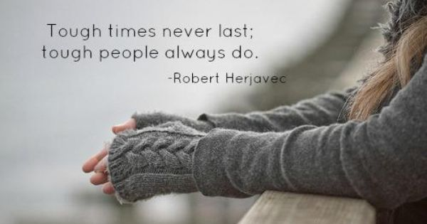 Tough Times Never Last Quotes: Tough Times Never Last; Tough People Always Do. Robert