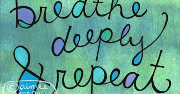 Breathe deeply and repeat throughout each day. Proven stress reliever. When was