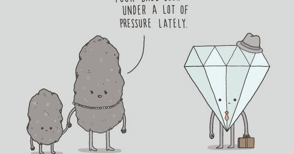 Science jokes. Coal into a diamond. Your fathers been under a lot