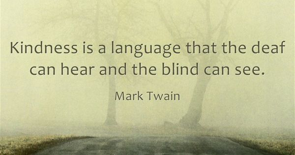 Kindness is a language that the deaf can hear and the blind